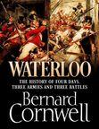 Waterloo: The History of Four Days, Three Armies and Three Battles Bernard Cornwell